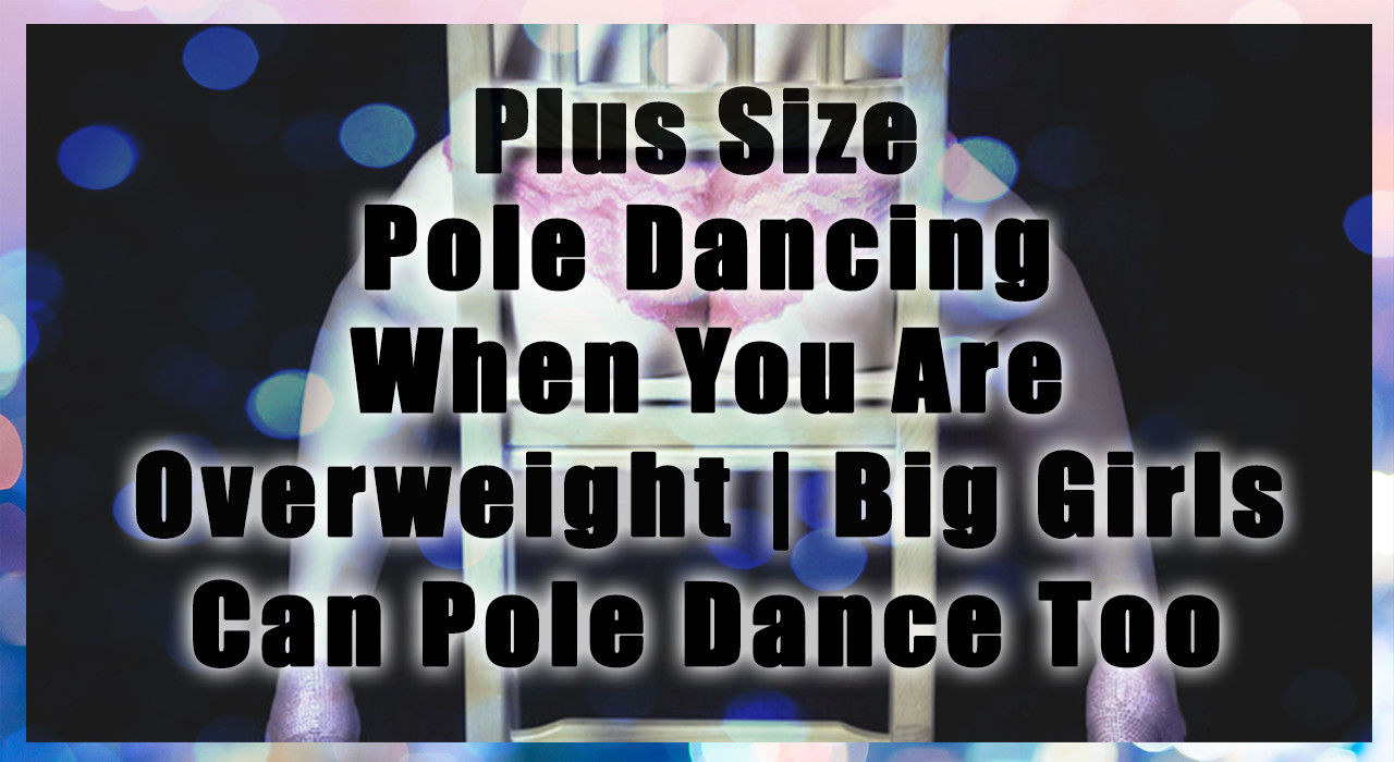 Plus Size Pole Dancing When You Are Overweight | Big Girls Can Pole Dance Too
