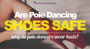 Are Pole Dancing Shoes Safe? Why Do Pole Dancers Wear Heels?