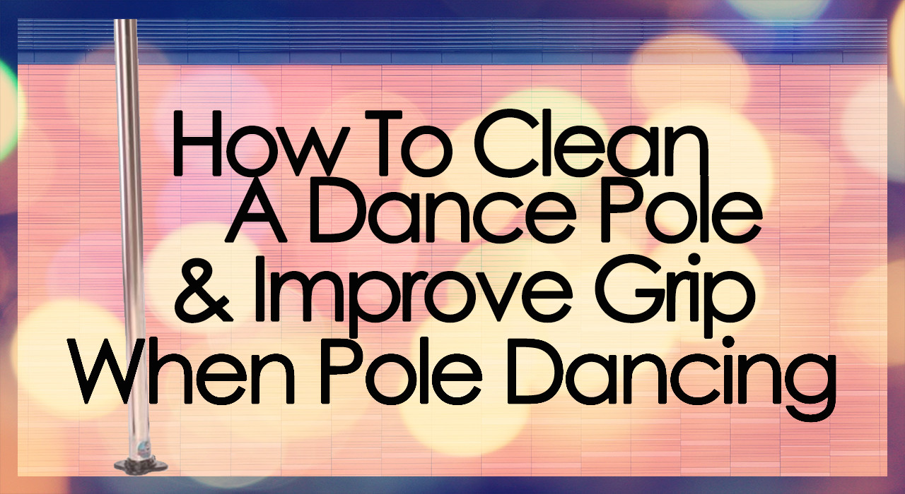 How To Clean A Dance Pole & Improve Grip When Pole Dancing