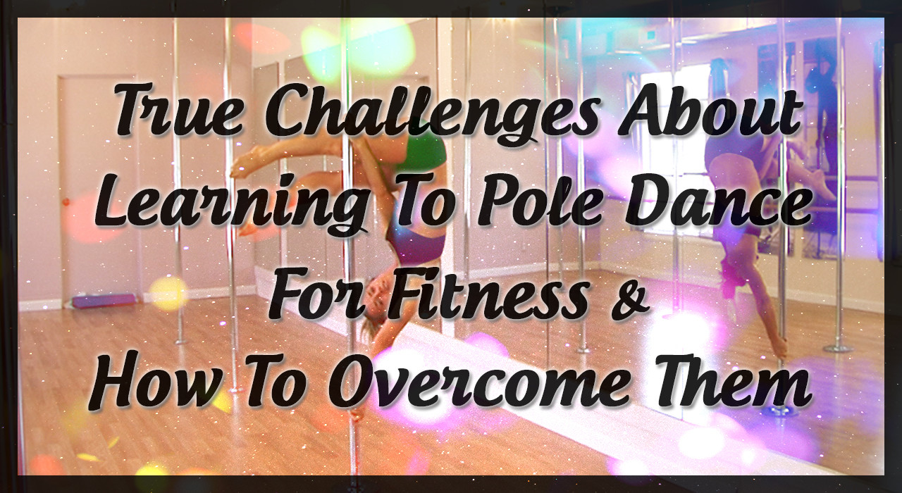 True Challenges About Learning To Pole Dance For Fitness & How To Overcome Them