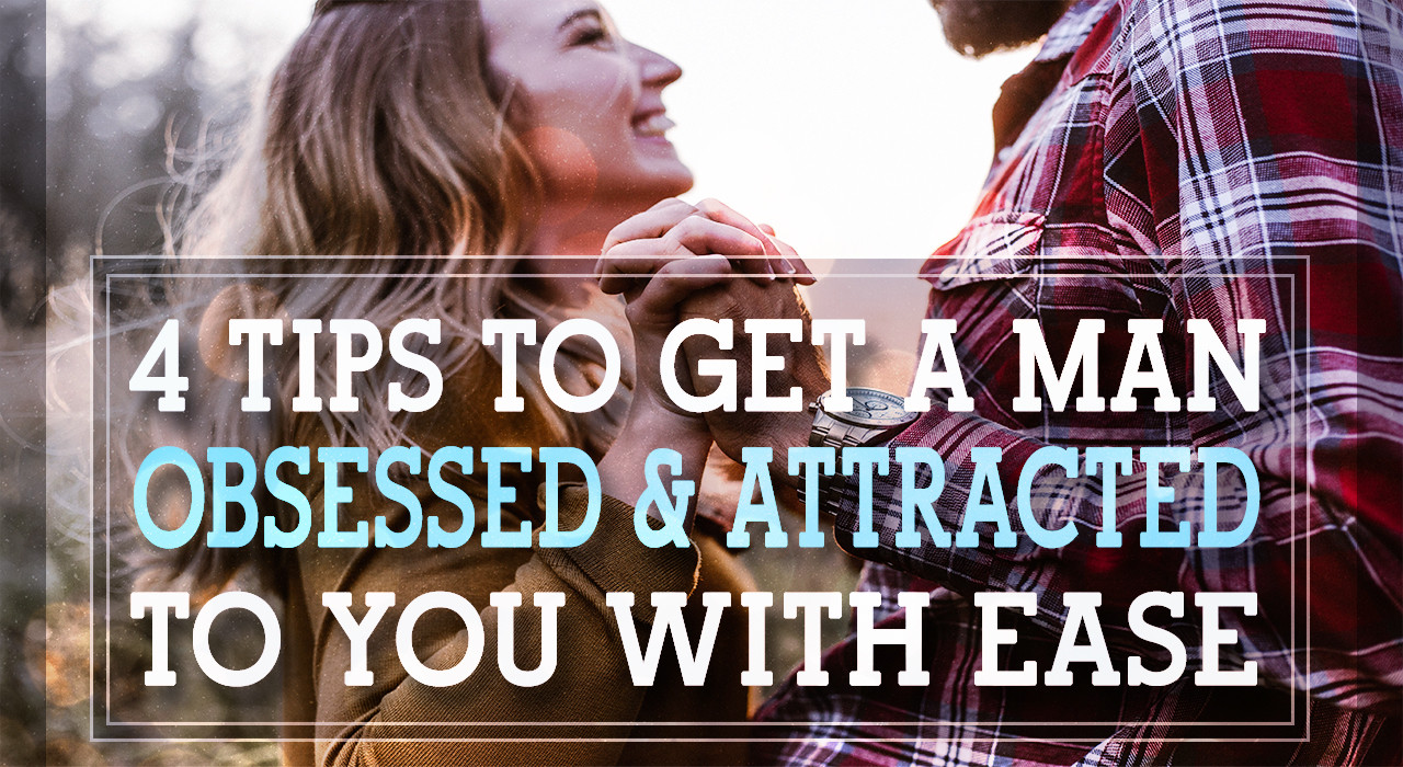 4 TIPS To Get A Man Obsessed & Attracted To You With EASE