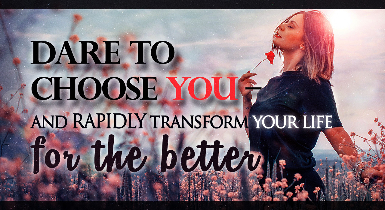 Dare To Choose YOU – And RAPIDLY Transform Your Life For The Better